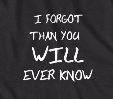 I forgot more than you will ever know t-shirt
