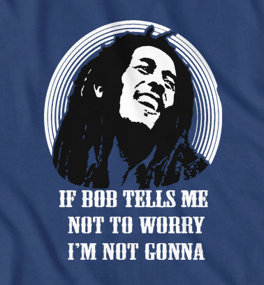 If Bob Tell Me Not To Worry ,I'm Not Gonna funny Bob Marley t-shirt